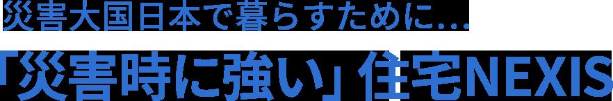 災害大国日本で暮らすために... 「災害時に強い」住宅NEXIS