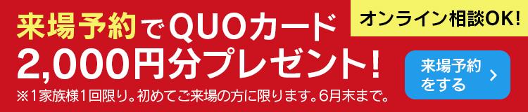来場予約でQUOカード2000円分プレゼント!