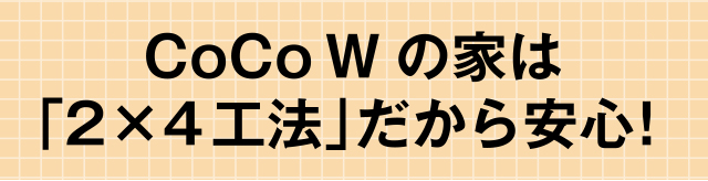 CoCo Wの家は「2×4工法」だから安心!